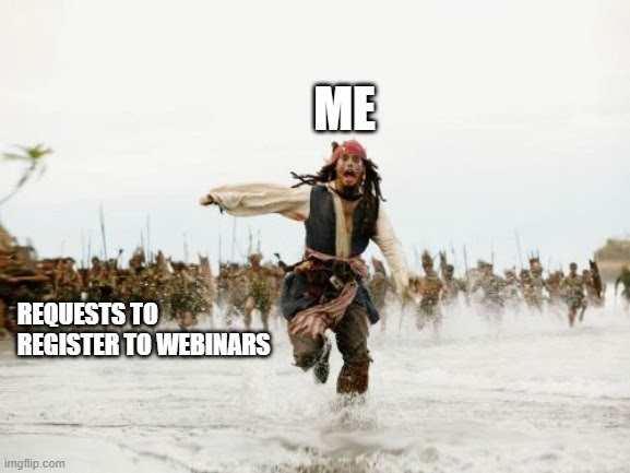 """A photo of the Jack Sparrow meme (a pirate running from a crowd that is chasing him with spears). Jack is labeled with the word """"me"""" and the crowd behind him with the words """"requests to register to webinars"""""""